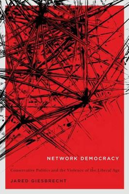 Network Democracy: Conservative Politics and the Violence of the Liberal Age - NONE (Hardback)