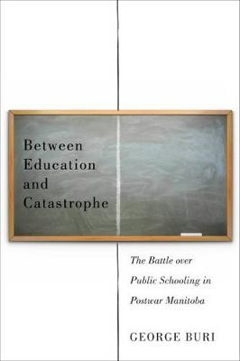 Between Education and Catastrophe: The Battle over Public Schooling in Postwar Manitoba (Hardback)