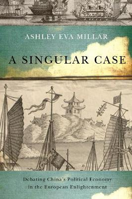 A Singular Case: Debating China's Political Economy in the European Enlightenment - McGill-Queen's Studies in the Hist of Id (Hardback)