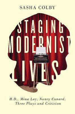 Staging Modernist Lives: H.D., Mina Loy, Nancy Cunard, Three Plays and Criticism (Hardback)
