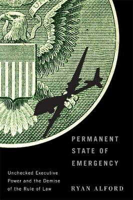 Permanent State of Emergency: Unchecked Executive Power and the Demise of the Rule of Law (Hardback)