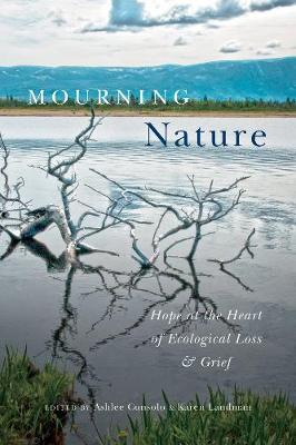 Mourning Nature: Hope at the Heart of Ecological Loss and Grief (Hardback)