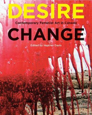 Desire Change: Contemporary Feminist Art in Canada (Hardback)