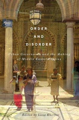 Order and Disorder: Urban Governance and the Making of Middle Eastern Cities (Hardback)