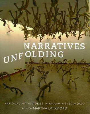 Narratives Unfolding: Volume 22: National Art Histories in an Unfinished World - McGill-Queen's/Beaverbrook Canadian Foundation Studies in Art History (Hardback)