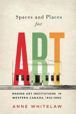 Spaces and Places for Art: Making Art Institutions in Western Canada, 1912-1990 - McGill-Queen's/Beaverbrook Canadian Foundation Studies in Art History (Hardback)