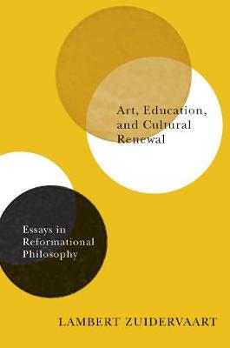 Art, Education, and Cultural Renewal: Essays in Reformational Philosophy (Hardback)