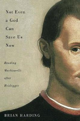 Not Even a God Can Save Us Now: Reading Machiavelli after Heidegger - McGill-Queen's Studies in the Hist of Id (Hardback)