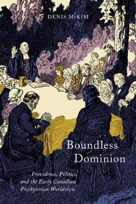 Boundless Dominion: Providence, Politics, and the Early Canadian Presbyterian Worldview - NONE (Hardback)