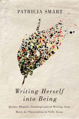 Writing Herself into Being: Quebec Women's Autobiographical Writings from Marie de l'Incarnation to Nelly Arcan (Hardback)