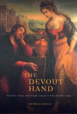 The Devout Hand: Women, Virtue, and Visual Culture in Early Modern Italy (Hardback)