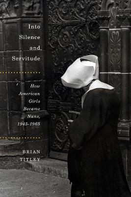 Cover Into Silence and Servitude: How American Girls Became Nuns, 1945-1965 - NONE