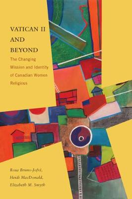Vatican II and Beyond: The Changing Mission and Identity of Canadian Women Religious (Hardback)
