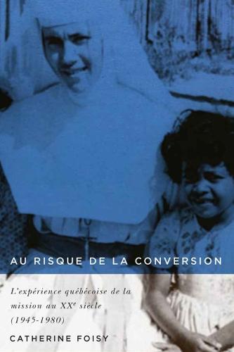 Au risque de la conversion: L'experience quebecoise de la mission au XXe siecle (1945-1980) (Hardback)