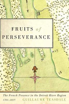 Fruits of Perseverance: Volume 4: The French Presence in the Detroit River Region, 1701-1815 - McGill-Queen's French Atlantic Worlds Series (Paperback)