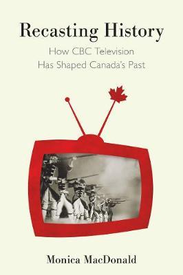 Recasting History: How CBC Television Has Shaped Canada's Past (Hardback)