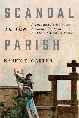 Scandal in the Parish: Priests and Parishioners Behaving Badly in Eighteenth-Century France - McGill-Queen's Studies in the Hist of Re (Hardback)