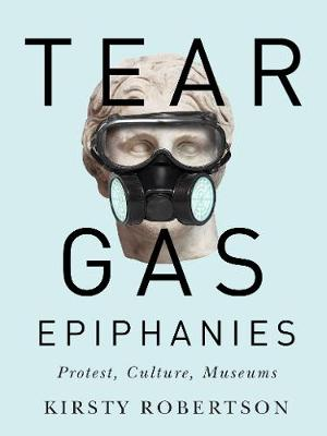 Tear Gas Epiphanies: Protest, Culture, Museums - McGill-Queen's/Beaverbrook Canadian Foundation Studies in Art History (Paperback)