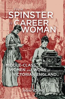 From Spinster to Career Woman: Middle-Class Women and Work in Victorian England (Paperback)