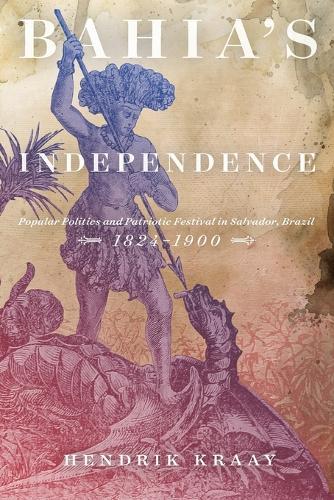 Bahia's Independence: Popular Politics and Patriotic Festival in Salvador, Brazil, 1824-1900 (Paperback)