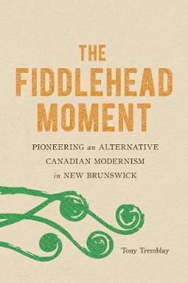 The Fiddlehead Moment: Pioneering an Alternative Canadian Modernism in New Brunswick (Hardback)