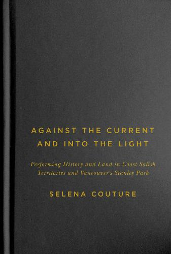 Against the Current and Into the Light: Performing History and Land in Coast Salish Territories and Vancouver's Stanley Park - McGill-Queen's Native and Northern Series (Hardback)
