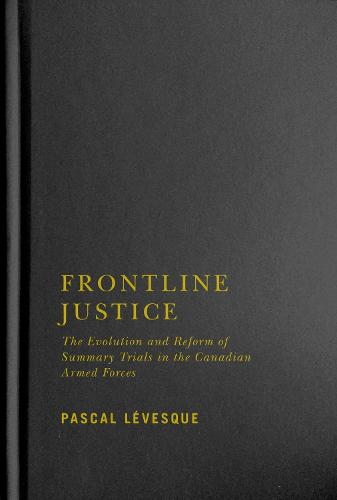 Frontline Justice: The Evolution and Reform of Summary Trials in the Canadian Armed Forces (Hardback)