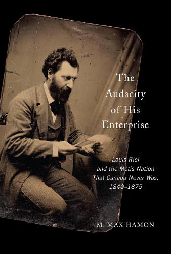 The Audacity of His Enterprise: Louis Riel and the Metis Nation That Canada Never Was, 1840-1875 (Hardback)