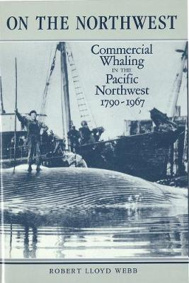 On the Northwest: Commercial Whaling in the Pacific Northwest, 1790-1967 (Hardback)