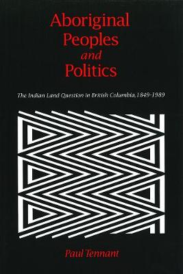 Aboriginal Peoples and Politics: The Indian Land Question in British Columbia, 1849-1989 (Paperback)
