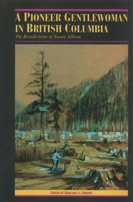 A Pioneer Gentlewoman in British Columbia: The Recollections of Susan Allison - The Pioneers of British Columbia (Paperback)