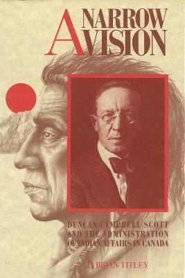 A Narrow Vision: Duncan Campbell Scott and the Administration of Indian Affairs in Canada (Paperback)