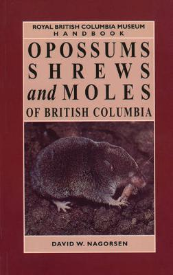 Opossums, Shrews and Moles of British Columbia - RBCM Handbooks (Paperback)
