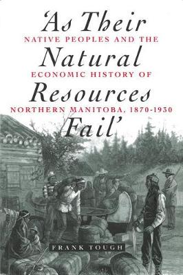 As Their Natural Resources Fail: Native Peoples and the Economic History of Northern Manitoba, 1870-1930 (Paperback)