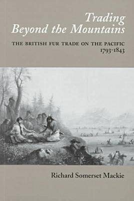Trading Beyond the Mountains: The British Fur Trade on the Pacific, 1793-1843 (Paperback)