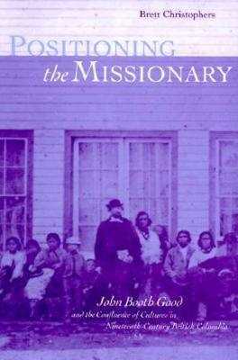 Positioning the Missionary: John Booth Good and the Confluence of Cultures in Nineteenth-Century British Columbia (Paperback)