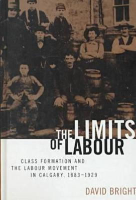 The Limits of Labour: Class Formation and the Labour Movement in Calgary, 1883-1929 (Hardback)