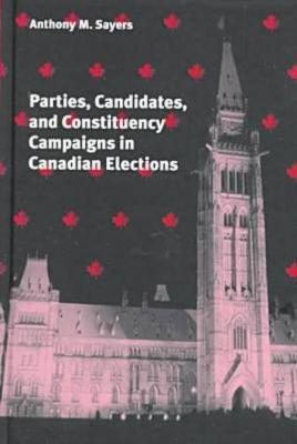 Parties, Candidates, and Constituency Campaigns in Canadian Elections (Hardback)