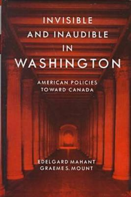 Invisible and Inaudible in Washington: American Policies towards Canada during the Cold War (Hardback)