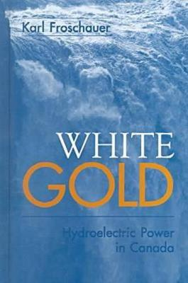 White Gold: Hydroelectric Power in Canada (Hardback)