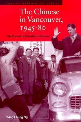 The Chinese in Vancouver, 1945-80: The Pursuit of Identity and Power - Contemporary Chinese Studies (Hardback)