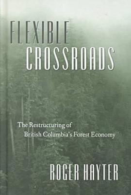Flexible Crossroads: The Restructuring of British Columbia's Forest Economy (Hardback)