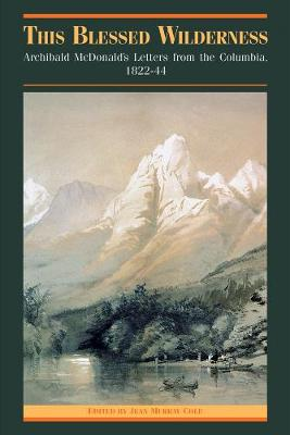 This Blessed Wilderness: Archibald McDonald's Letters from the Columbia, 1822-44 - The Pioneers of British Columbia (Hardback)