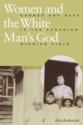 Women and the White Man's God: Gender and Race in the Canadian Mission Field (Hardback)