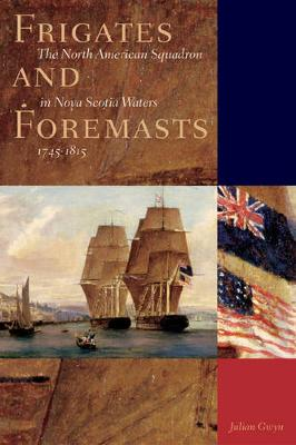 Frigates and Foremasts: The North American Squadron in Nova Scotia Waters 1745-1815 - Studies in Canadian Military History (Hardback)