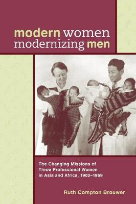 Modern Women Modernizing Men: The Changing Missions of Three Professional Women in Asia and Africa, 1902-69 (Hardback)