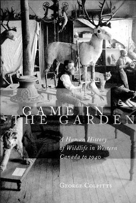 Game in the Garden: A Human History of Wildlife in Western Canada to 1940 (Hardback)