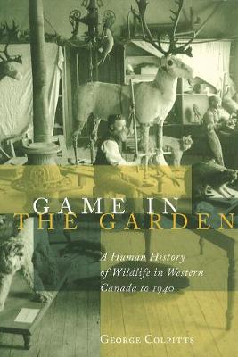 Game in the Garden: A Human History of Wildlife in Western Canada to 1940 (Paperback)