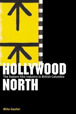 Hollywood North: The Feature Film Industry in British Columbia (Hardback)