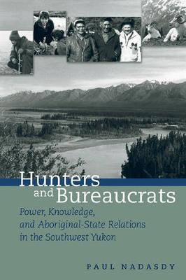 Hunters and Bureaucrats: Power, Knowledge, and Aboriginal-State Relations in the Southwest Yukon (Hardback)